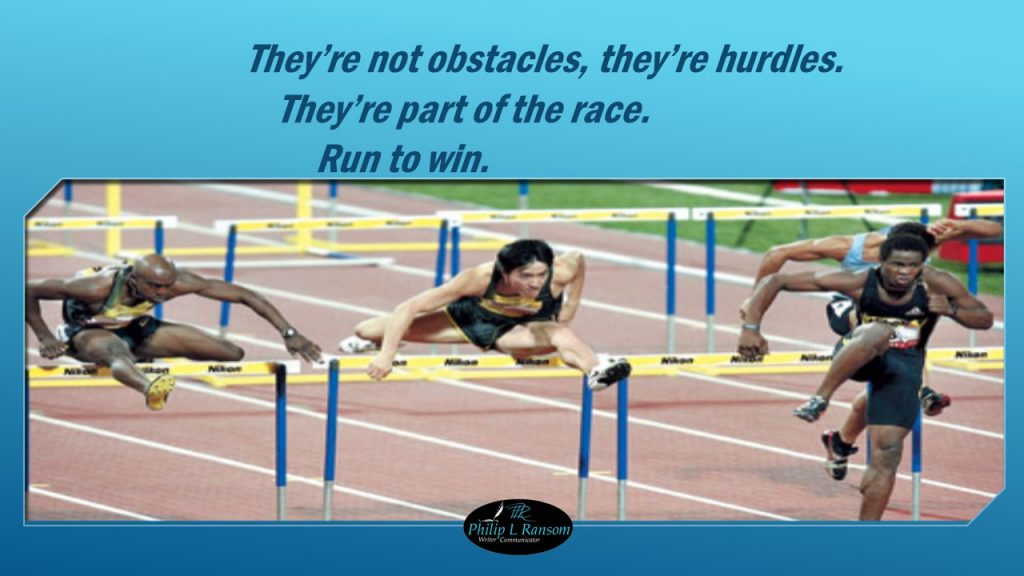 They're not obstacles, they're hurdles. They're part of the race. Run to win.  Philip L Ransom, Writer, Communicator